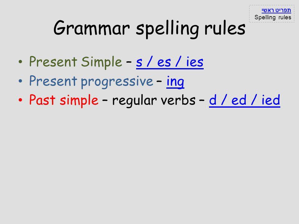 Grammar spelling rules Present Simple – s / es / iess / es / ies Present progressive – inging Past simple – regular verbs – d / ed / iedd / ed / ied ת