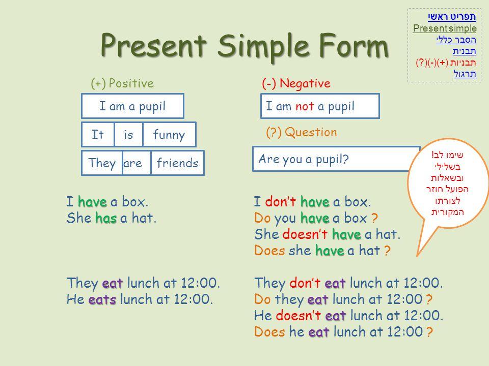 Present Simple Form I (-) Negative ama pupilnotI am not a pupil (?) Question Youarea pupil?Are you a pupil? (+) Positive Iama pupil Sheisfunny I am a