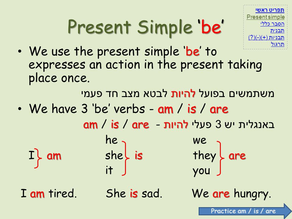 Present Simple be be We use the present simple be to expresses an action in the present taking place once. להיות משתמשים בפועל להיות לבטא מצב חד פעמי