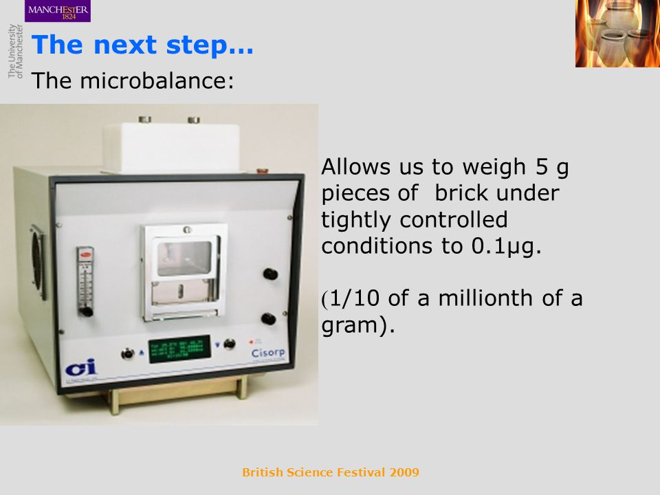 British Science Festival 2009 The microbalance: The next step… Allows us to weigh 5 g pieces of brick under tightly controlled conditions to 0.1µg.