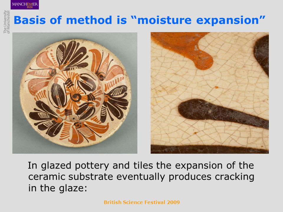 British Science Festival 2009 In glazed pottery and tiles the expansion of the ceramic substrate eventually produces cracking in the glaze: Basis of method is moisture expansion