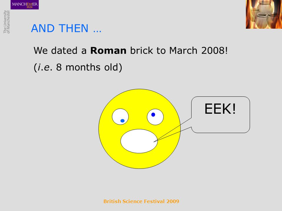 British Science Festival 2009 We dated a Roman brick to March 2008! (i.e. 8 months old) AND THEN … EEK!
