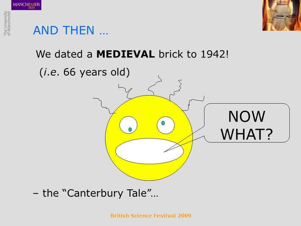 British Science Festival 2009 We dated a MEDIEVAL brick to 1942! (i.e. 66 years old) AND THEN … – the Canterbury Tale… NOW WHAT?