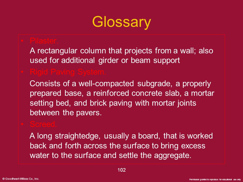 © Goodheart-Willcox Co., Inc. Permission granted to reproduce for educational use only 102 Glossary Pilaster. A rectangular column that projects from