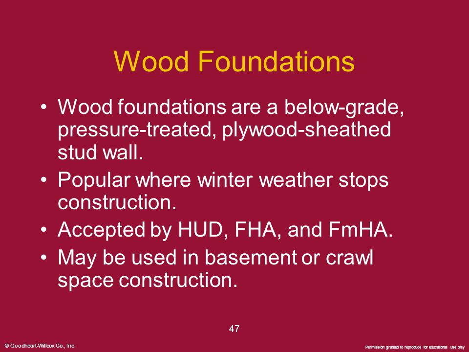 © Goodheart-Willcox Co., Inc. Permission granted to reproduce for educational use only 47 Wood Foundations Wood foundations are a below-grade, pressur