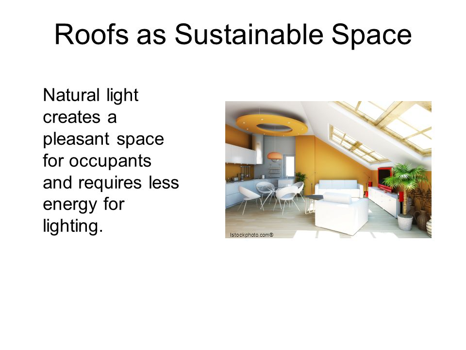 Roofs as Sustainable Space Natural light creates a pleasant space for occupants and requires less energy for lighting. Istockphoto.com®