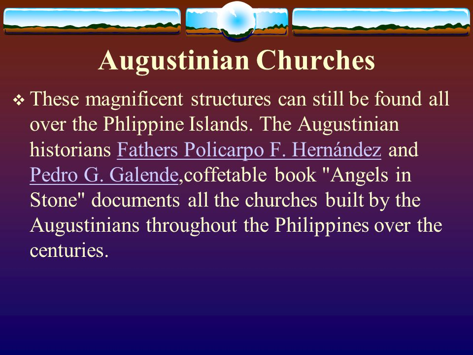 Augustinian Churches These magnificent structures can still be found all over the Phlippine Islands. The Augustinian historians Fathers Policarpo F. H
