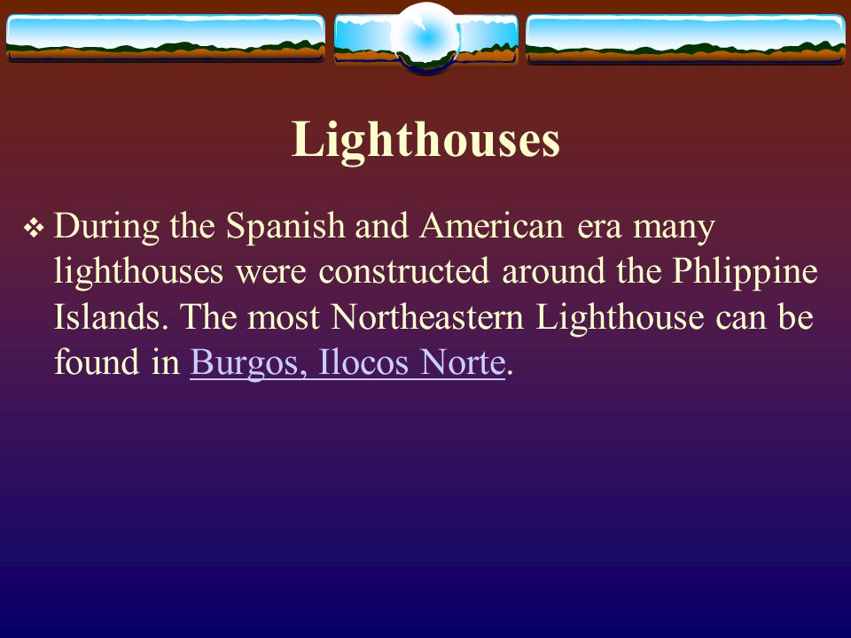 Lighthouses During the Spanish and American era many lighthouses were constructed around the Phlippine Islands. The most Northeastern Lighthouse can b