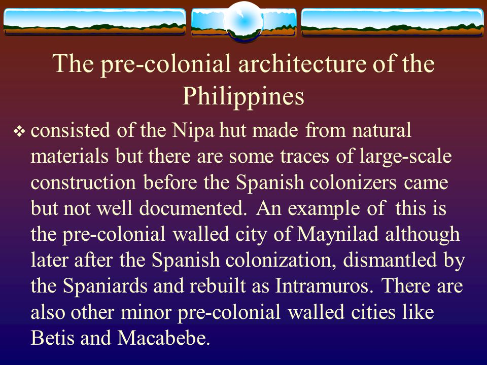 The pre-colonial architecture of the Philippines consisted of the Nipa hut made from natural materials but there are some traces of large-scale constr