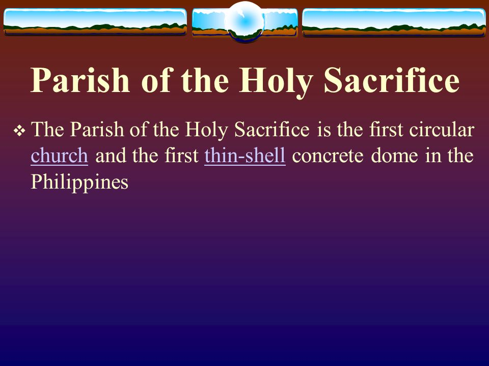 Parish of the Holy Sacrifice The Parish of the Holy Sacrifice is the first circular church and the first thin-shell concrete dome in the Philippines c
