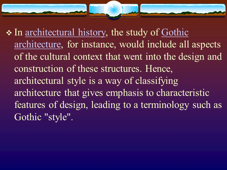 In architectural history, the study of Gothic architecture, for instance, would include all aspects of the cultural context that went into the design