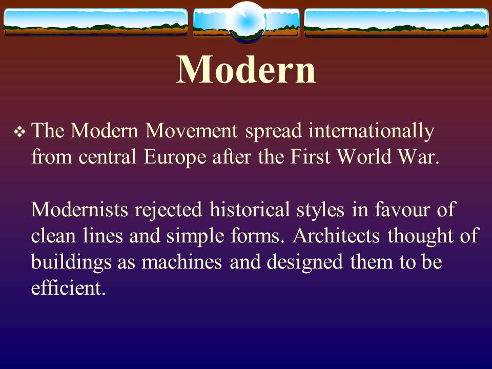 Modern The Modern Movement spread internationally from central Europe after the First World War. Modernists rejected historical styles in favour of cl