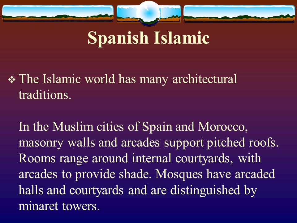 Spanish Islamic The Islamic world has many architectural traditions. In the Muslim cities of Spain and Morocco, masonry walls and arcades support pitc