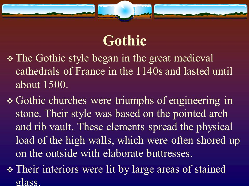 Gothic The Gothic style began in the great medieval cathedrals of France in the 1140s and lasted until about 1500. Gothic churches were triumphs of en