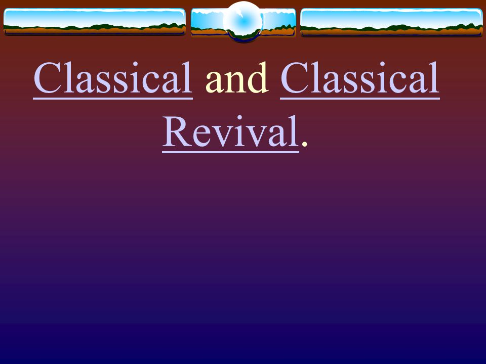 ClassicalClassical and Classical Revival.Classical Revival