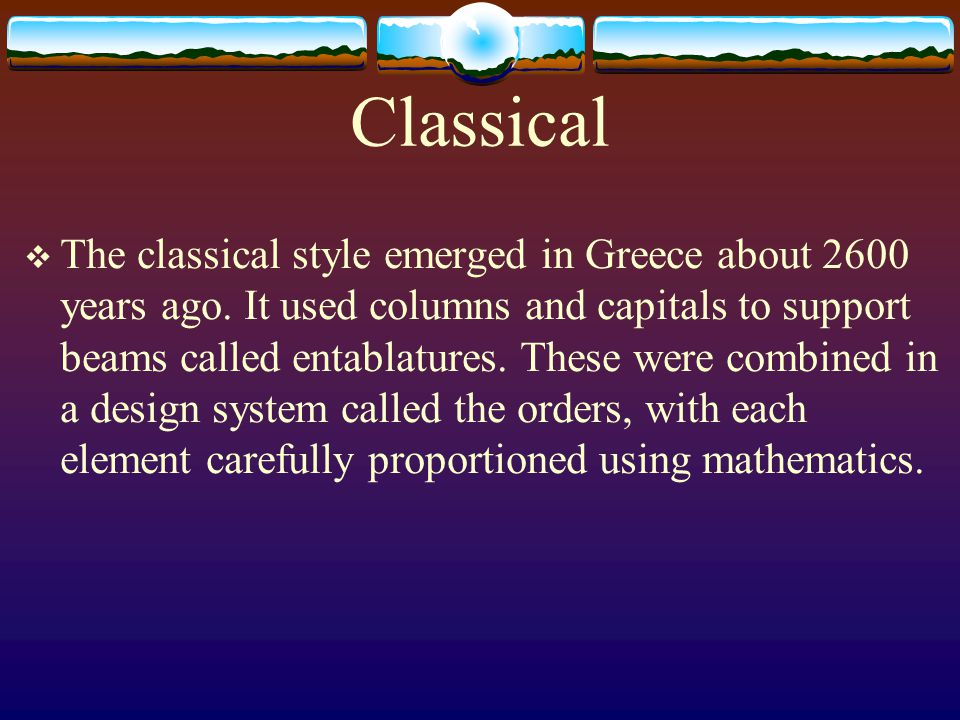 Classical The classical style emerged in Greece about 2600 years ago. It used columns and capitals to support beams called entablatures. These were co