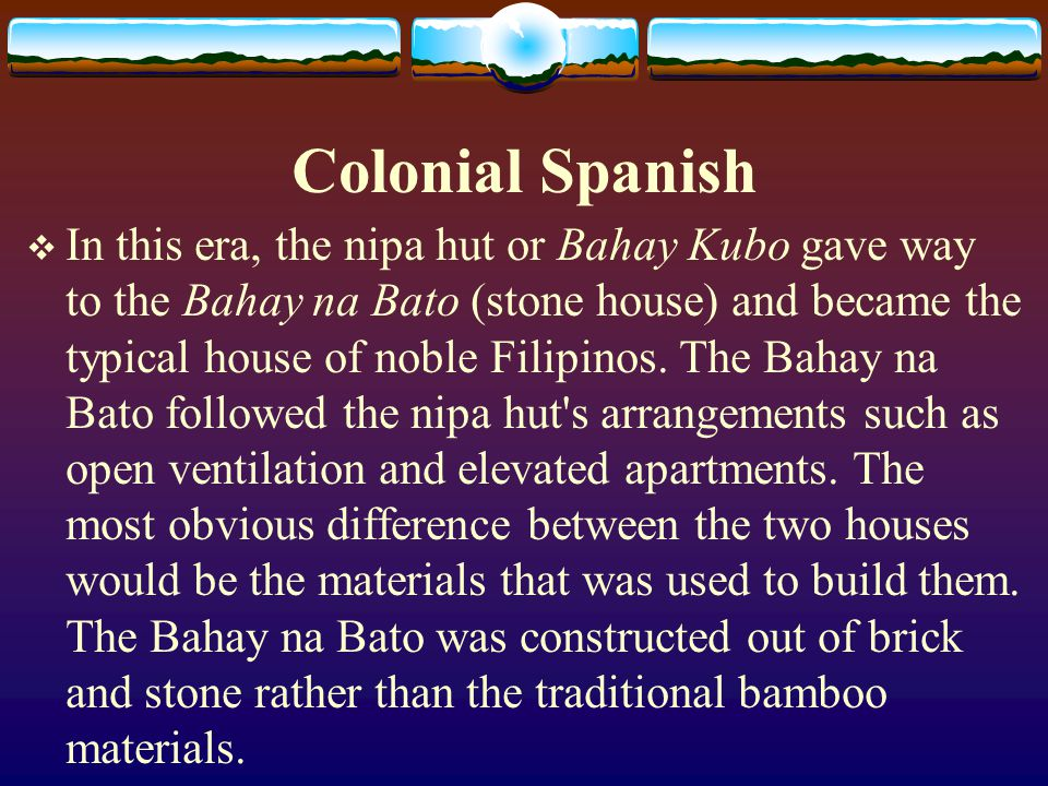 Colonial Spanish In this era, the nipa hut or Bahay Kubo gave way to the Bahay na Bato (stone house) and became the typical house of noble Filipinos.