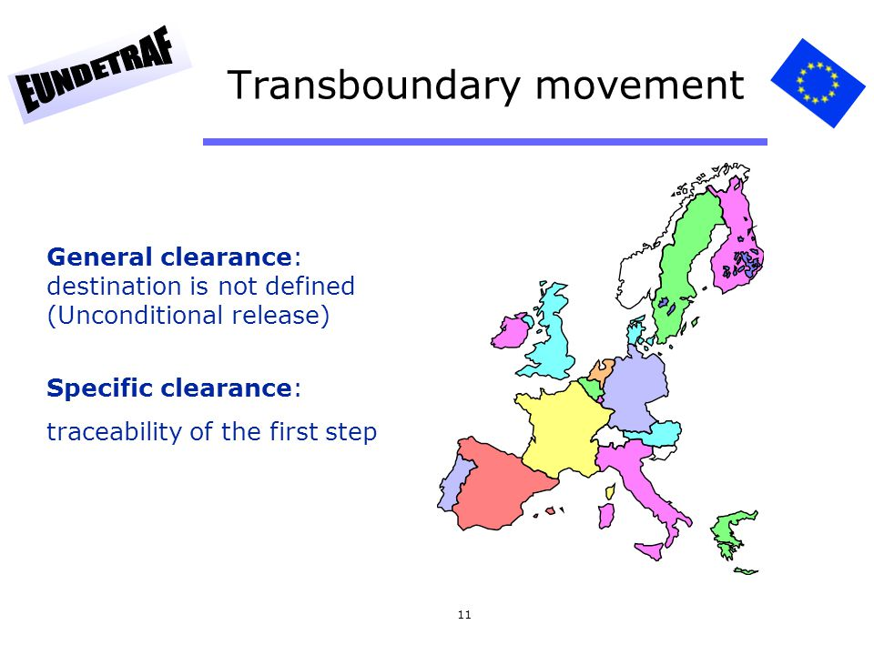 11 Transboundary movement General clearance: destination is not defined (Unconditional release) Specific clearance: traceability of the first step