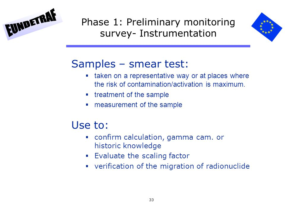 33 Phase 1: Preliminary monitoring survey- Instrumentation Samples – smear test: taken on a representative way or at places where the risk of contamin