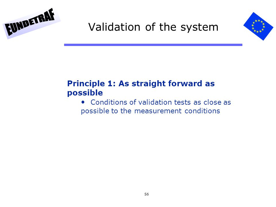 56 Validation of the system Principle 1: As straight forward as possible Conditions of validation tests as close as possible to the measurement condit