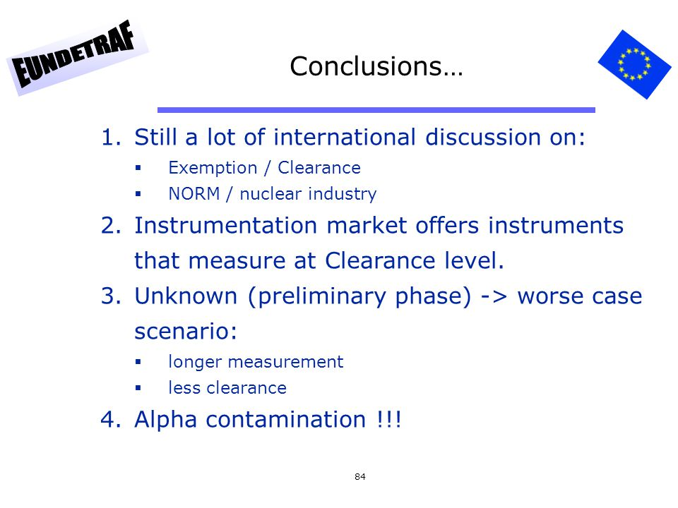 84 Conclusions… 1.Still a lot of international discussion on: Exemption / Clearance NORM / nuclear industry 2.Instrumentation market offers instrument