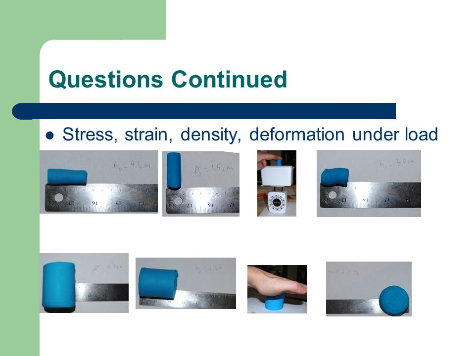 Questions Continued Stress, strain, density, deformation under load