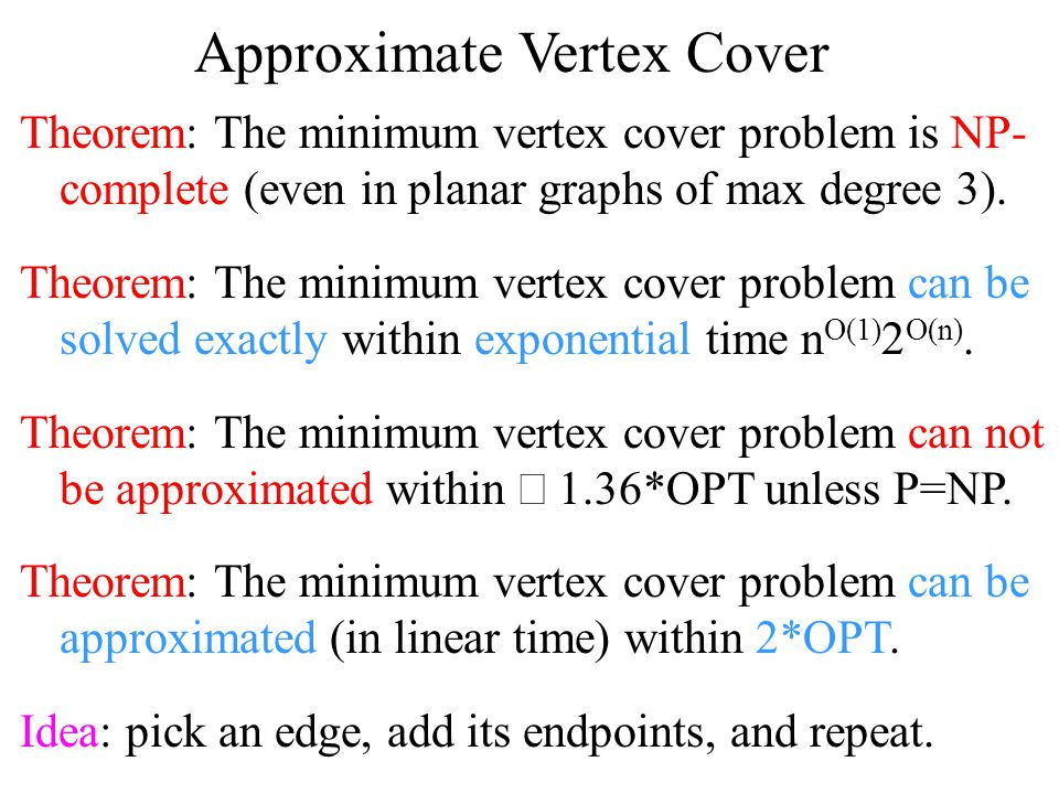 Approximate Vertex Cover Algorithm: Linear time 2*OPT approximation for the minimum vertex cover problem: –Pick random edge (x,y) –Add {x,y} to the heuristic solution –Eliminate x and y from graph –Repeat until graph is empty Idea: one of {x,y} must be in any optimal solution.