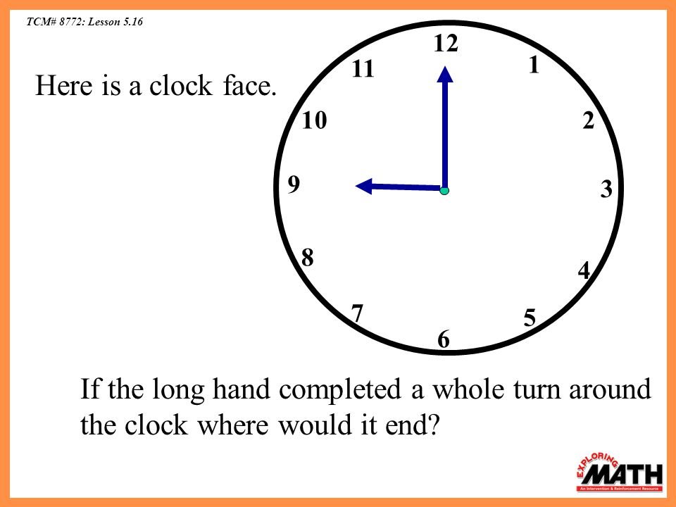 TCM# 8772: Lesson 5.16 12 10 11 6 5 4 2 1 3 7 8 9 Here is a clock face.