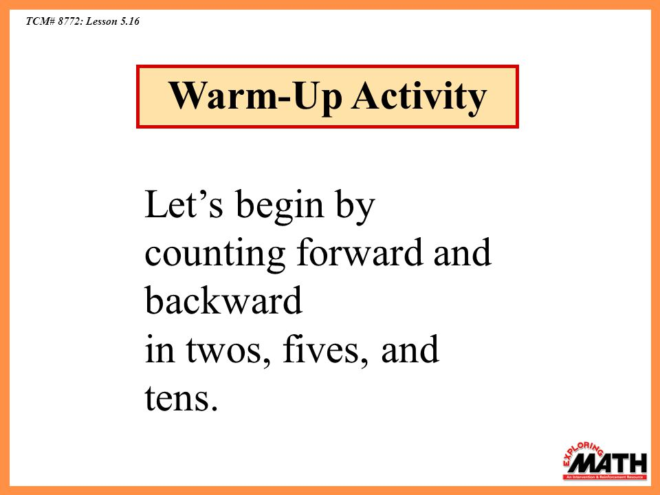 TCM# 8772: Lesson 5.16 Warm-Up Activity Lets begin by counting forward and backward in twos, fives, and tens.
