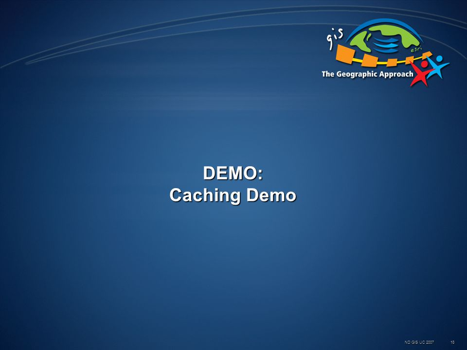 ND GIS UC 2007 18 DEMO: Caching Demo