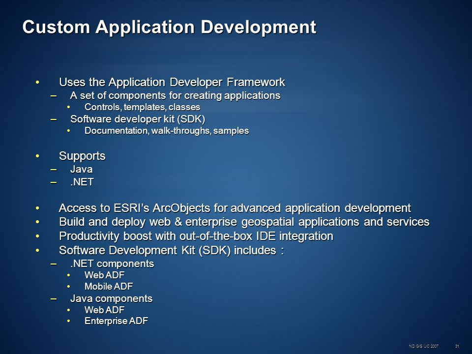 ND GIS UC 200731 Custom Application Development Uses the Application Developer FrameworkUses the Application Developer Framework –A set of components for creating applications Controls, templates, classesControls, templates, classes –Software developer kit (SDK) Documentation, walk-throughs, samplesDocumentation, walk-throughs, samples SupportsSupports –Java –.NET Access to ESRIs ArcObjects for advanced application developmentAccess to ESRIs ArcObjects for advanced application development Build and deploy web & enterprise geospatial applications and servicesBuild and deploy web & enterprise geospatial applications and services Productivity boost with out-of-the-box IDE integrationProductivity boost with out-of-the-box IDE integration Software Development Kit (SDK) includes :Software Development Kit (SDK) includes : –.NET components Web ADFWeb ADF Mobile ADFMobile ADF –Java components Web ADFWeb ADF Enterprise ADFEnterprise ADF