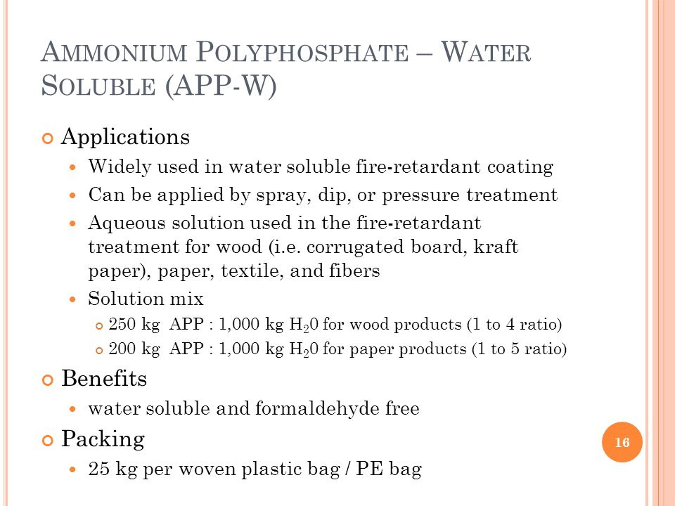 A MMONIUM P OLYPHOSPHATE – W ATER S OLUBLE (APP-W) Applications Widely used in water soluble fire-retardant coating Can be applied by spray, dip, or pressure treatment Aqueous solution used in the fire-retardant treatment for wood (i.e.