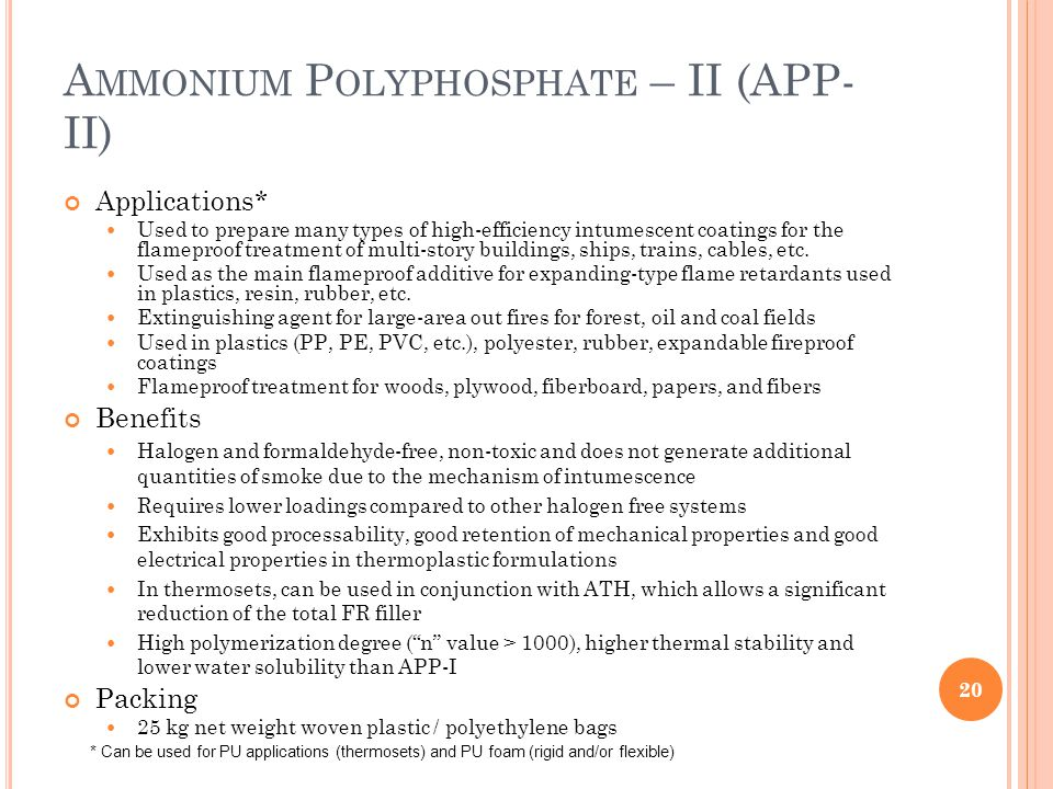 A MMONIUM P OLYPHOSPHATE – II (APP- II) Applications* Used to prepare many types of high-efficiency intumescent coatings for the flameproof treatment of multi-story buildings, ships, trains, cables, etc.