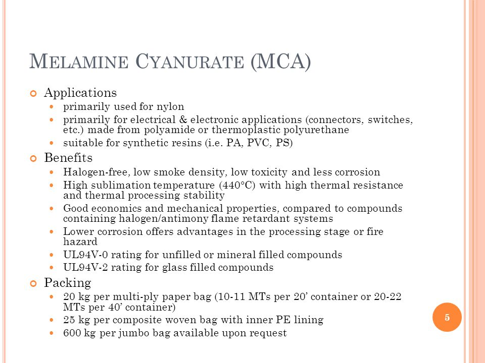 M ELAMINE C YANURATE (MCA) Applications primarily used for nylon primarily for electrical & electronic applications (connectors, switches, etc.) made from polyamide or thermoplastic polyurethane suitable for synthetic resins (i.e.