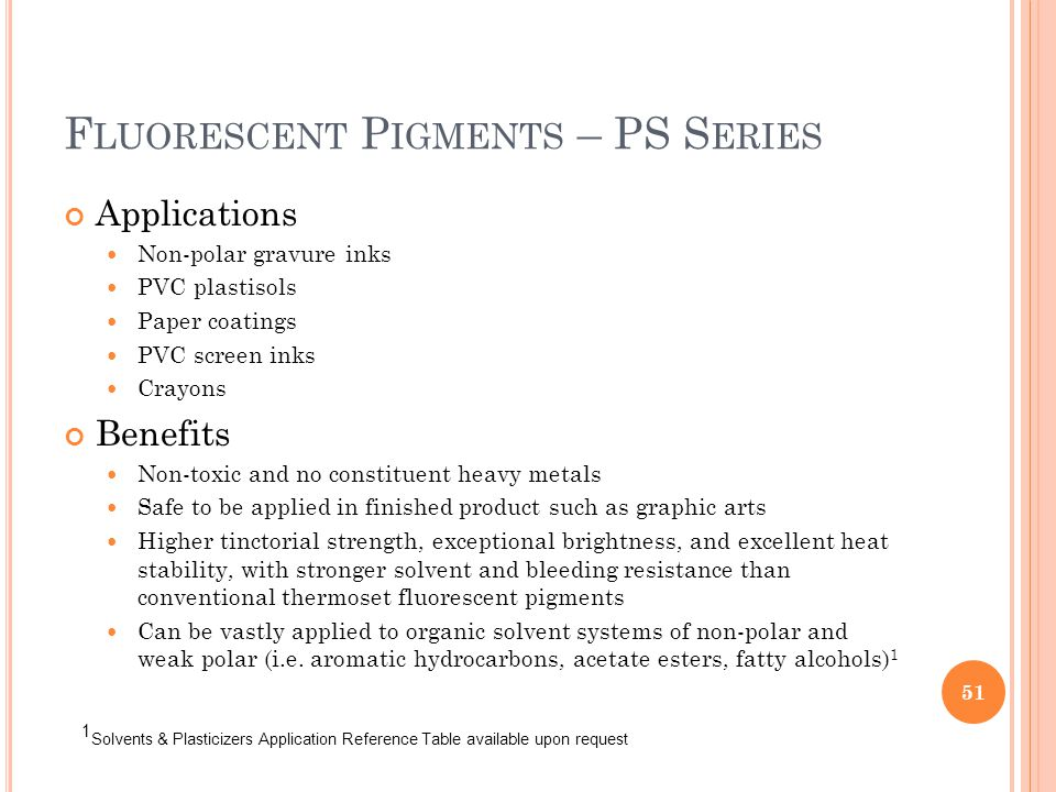 F LUORESCENT P IGMENTS – PS S ERIES Applications Non-polar gravure inks PVC plastisols Paper coatings PVC screen inks Crayons Benefits Non-toxic and no constituent heavy metals Safe to be applied in finished product such as graphic arts Higher tinctorial strength, exceptional brightness, and excellent heat stability, with stronger solvent and bleeding resistance than conventional thermoset fluorescent pigments Can be vastly applied to organic solvent systems of non-polar and weak polar (i.e.