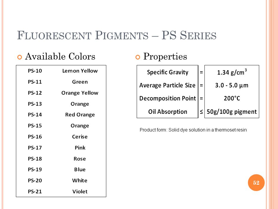 Properties F LUORESCENT P IGMENTS – PS S ERIES Available Colors 52 Product form: Solid dye solution in a thermoset resin