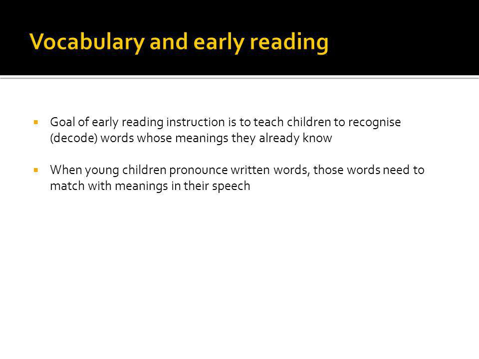 Goal of early reading instruction is to teach children to recognise (decode) words whose meanings they already know When young children pronounce written words, those words need to match with meanings in their speech