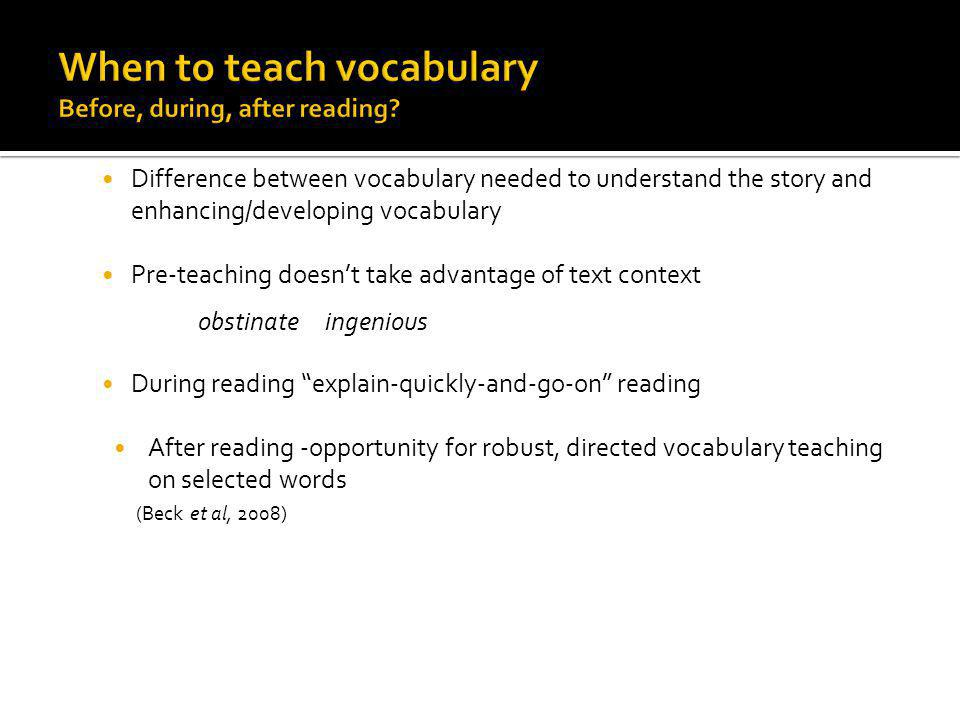 Difference between vocabulary needed to understand the story and enhancing/developing vocabulary Pre-teaching doesnt take advantage of text context obstinate ingenious During reading explain-quickly-and-go-on reading After reading -opportunity for robust, directed vocabulary teaching on selected words (Beck et al, 2008)