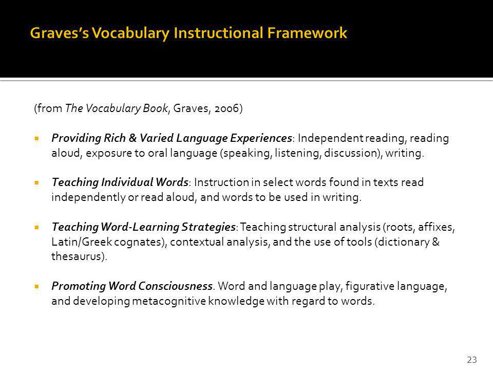 (from The Vocabulary Book, Graves, 2006) Providing Rich & Varied Language Experiences: Independent reading, reading aloud, exposure to oral language (speaking, listening, discussion), writing.