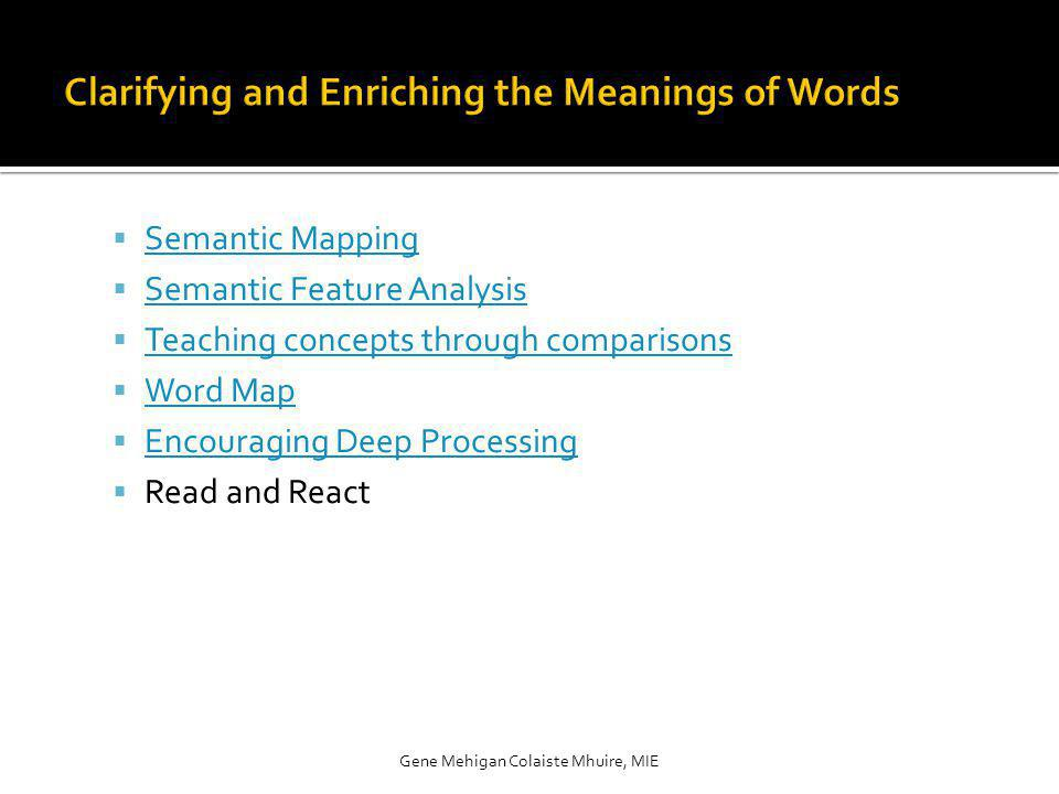 Semantic Mapping Semantic Feature Analysis Teaching concepts through comparisons Word Map Encouraging Deep Processing Read and React Gene Mehigan Colaiste Mhuire, MIE