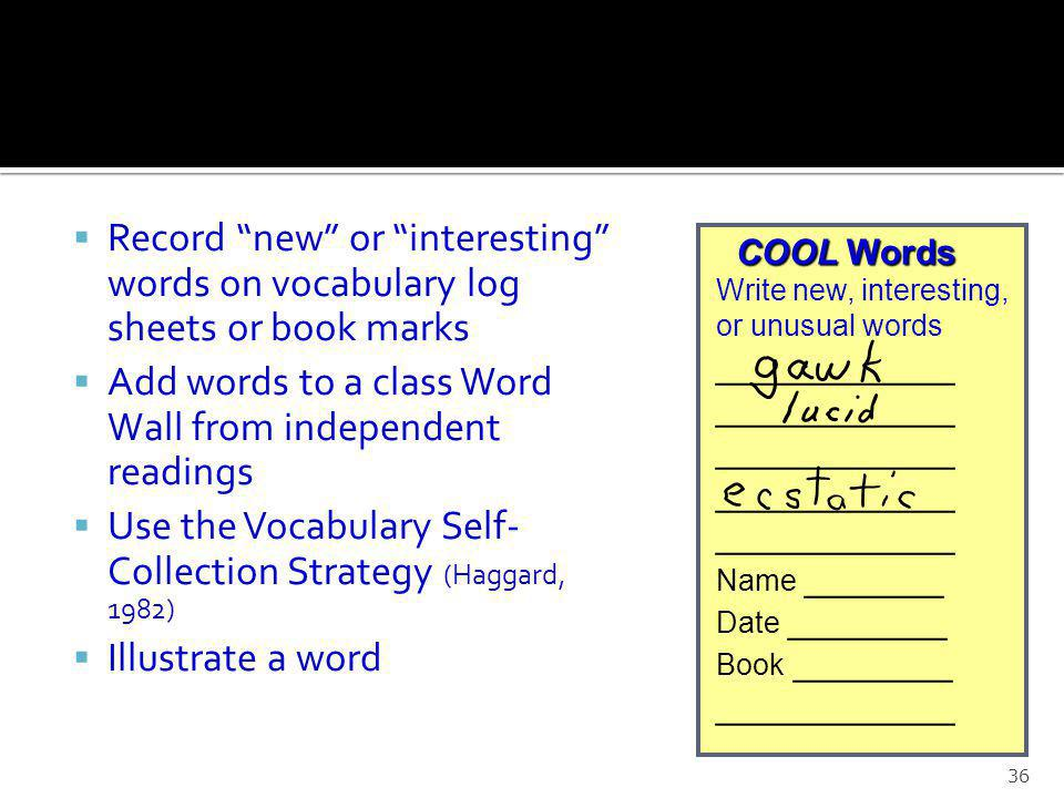 Record new or interesting words on vocabulary log sheets or book marks Add words to a class Word Wall from independent readings Use the Vocabulary Self- Collection Strategy (Haggard, 1982) Illustrate a word 36 COOL Words COOL Words Write new, interesting, or unusual words ____________ Name _______ Date ________ Book ________ ____________