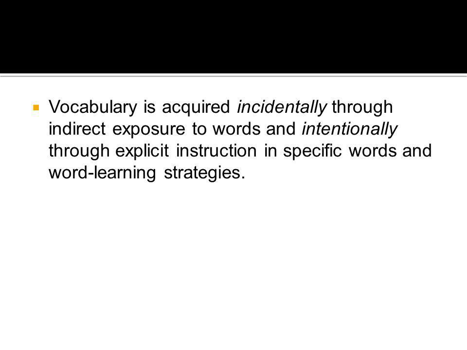 Vocabulary is acquired incidentally through indirect exposure to words and intentionally through explicit instruction in specific words and word-learning strategies.