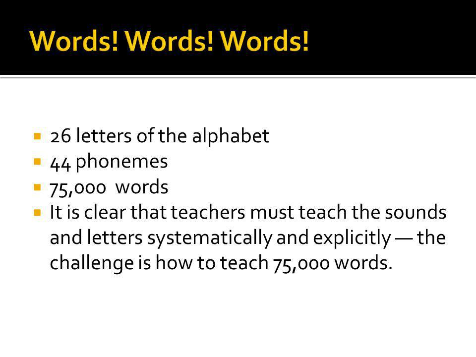 26 letters of the alphabet 44 phonemes 75,000 words It is clear that teachers must teach the sounds and letters systematically and explicitly the challenge is how to teach 75,000 words.