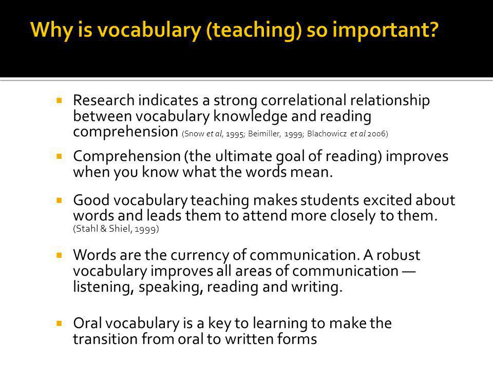 Research indicates a strong correlational relationship between vocabulary knowledge and reading comprehension (Snow et al, 1995; Beimiller, 1999; Blachowicz et al 2006) Comprehension (the ultimate goal of reading) improves when you know what the words mean.