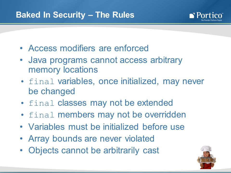 Baked In Security – The Rules Access modifiers are enforced Java programs cannot access arbitrary memory locations final variables, once initialized, may never be changed final classes may not be extended final members may not be overridden Variables must be initialized before use Array bounds are never violated Objects cannot be arbitrarily cast