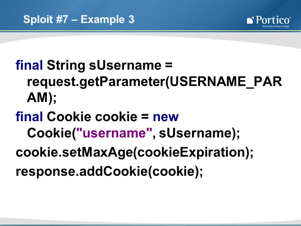 Sploit #7 – Example 3 final String sUsername = request.getParameter(USERNAME_PAR AM); final Cookie cookie = new Cookie(