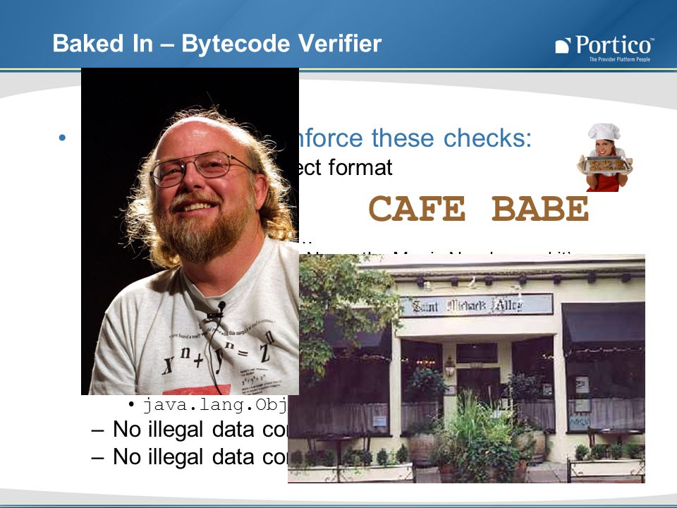 Baked In – Bytecode Verifier The Verifier can enforce these checks: –Class file has correct format Magic Number Minor Version Major Version, etc… Geek Trivia Time – Name the Magic Number and its history –Final classes are not subclassed –Final methods are not overridden –Every class has a single superclass Well almost… what is the exception.
