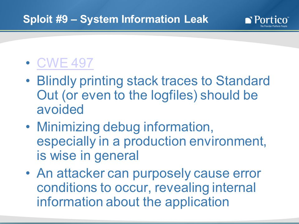 Sploit #9 – System Information Leak CWE 497 Blindly printing stack traces to Standard Out (or even to the logfiles) should be avoided Minimizing debug information, especially in a production environment, is wise in general An attacker can purposely cause error conditions to occur, revealing internal information about the application