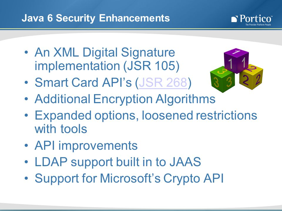 Java 6 Security Enhancements An XML Digital Signature implementation (JSR 105) Smart Card APIs (JSR 268)JSR 268 Additional Encryption Algorithms Expanded options, loosened restrictions with tools API improvements LDAP support built in to JAAS Support for Microsofts Crypto API