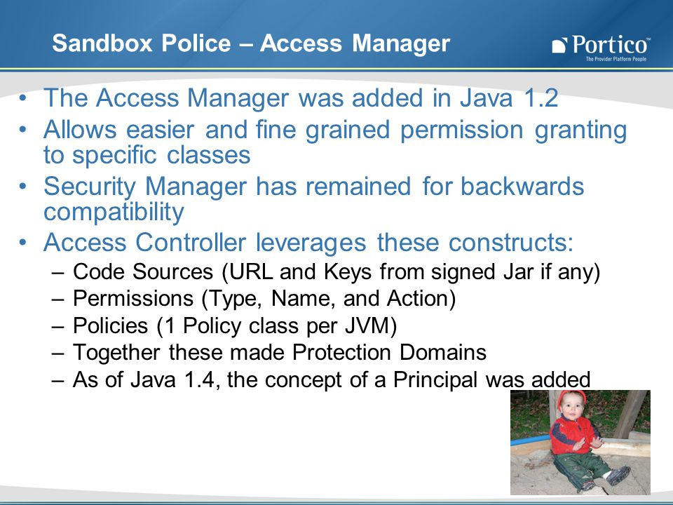 Sandbox Police – Access Manager The Access Manager was added in Java 1.2 Allows easier and fine grained permission granting to specific classes Security Manager has remained for backwards compatibility Access Controller leverages these constructs: –Code Sources (URL and Keys from signed Jar if any) –Permissions (Type, Name, and Action) –Policies (1 Policy class per JVM) –Together these made Protection Domains –As of Java 1.4, the concept of a Principal was added